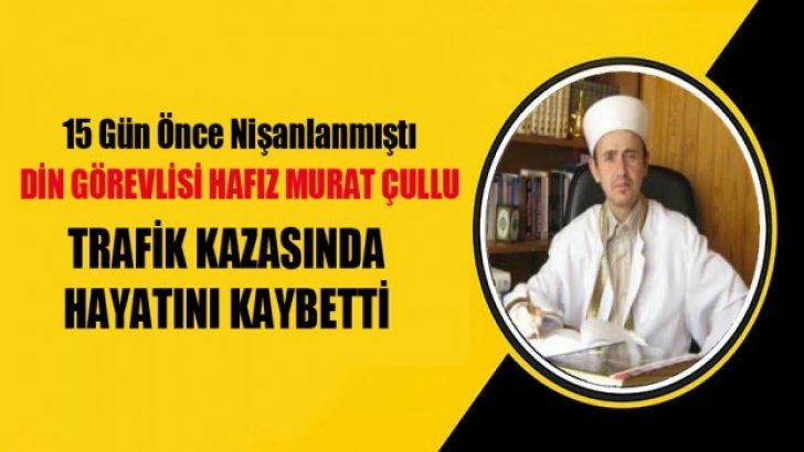 Müezzin Murat Çullu geçirdiği trafik kazası sonrası vefat etti