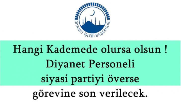 Hangi Kademe Olursa Olsun Diyanet Personeli, siyasi partiyi överse, görevine son verilecek.